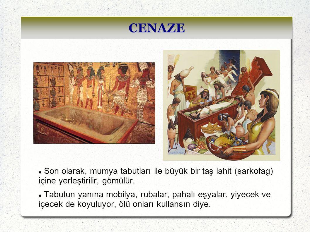 CENAZE Son olarak, mumya tabutları ile büyük bir taş lahit (sarkofag) içine yerleştirilir, gömülür. Tabutun yanına mobilya, rubalar, pahalı eşyalar, y