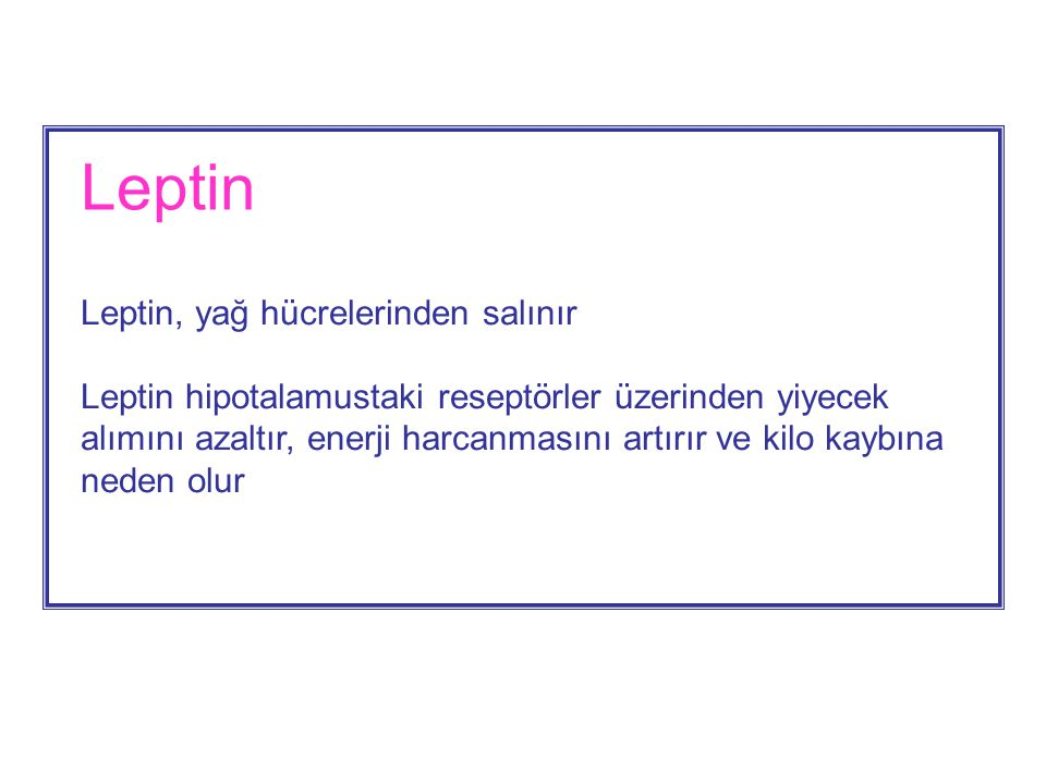 Leptin Leptin, yağ hücrelerinden salınır Leptin hipotalamustaki reseptörler üzerinden yiyecek alımını azaltır, enerji harcanmasını artırır ve kilo kaybına neden olur