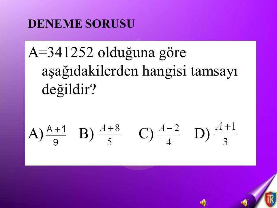 A=341252 olduğuna göre aşağıdakilerden hangisi tamsayı değildir? A) B)C)D) DENEME SORUSU