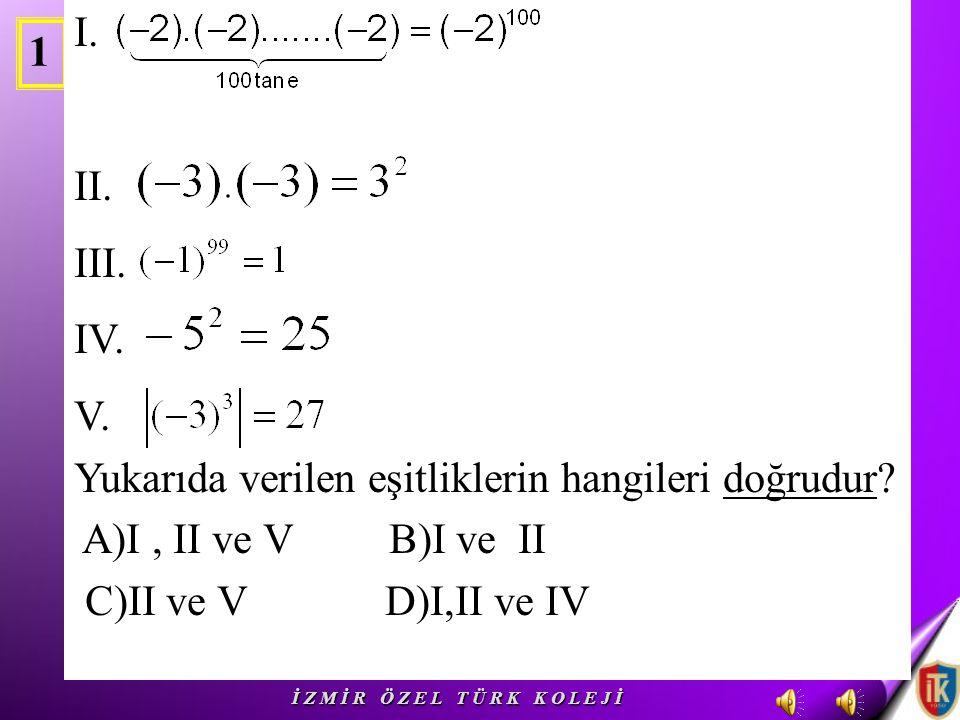 1 I.II. III. IV. V. Yukarıda verilen eşitliklerin hangileri doğrudur.