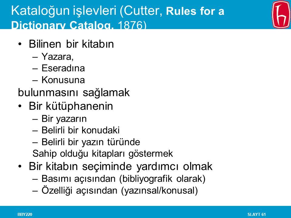SLAYT 61BBY220 Kataloğun işlevleri (Cutter, Rules for a Dictionary Catalog, 1876) Bilinen bir kitabın –Yazara, –Eseradına –Konusuna bulunmasını sağlam