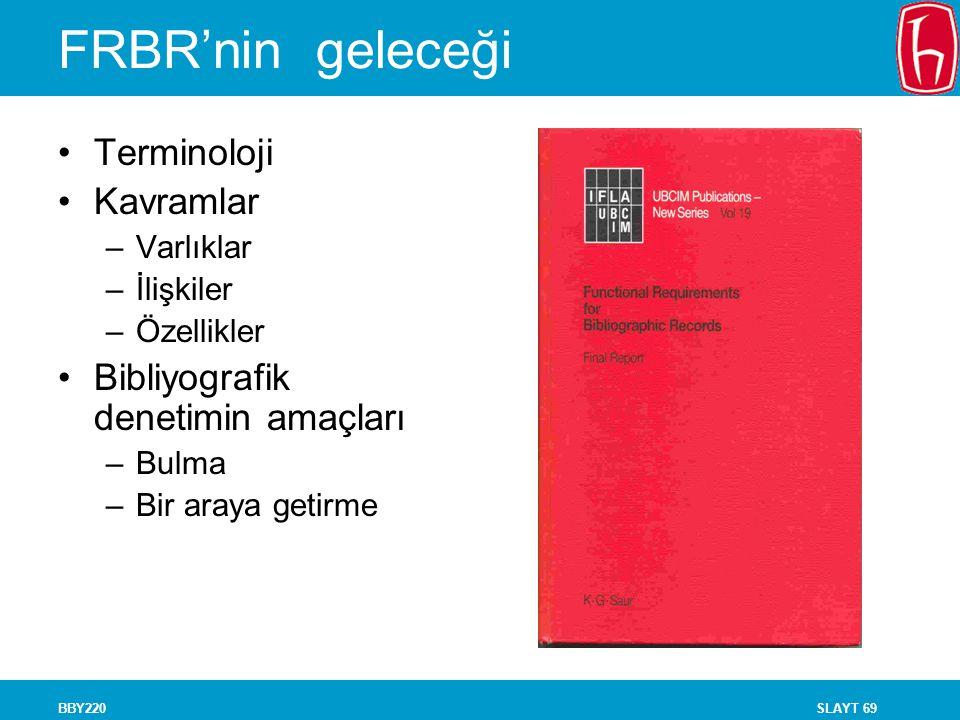 SLAYT 69BBY220 FRBR'nin geleceği Terminoloji Kavramlar –Varlıklar –İlişkiler –Özellikler Bibliyografik denetimin amaçları –Bulma –Bir araya getirme
