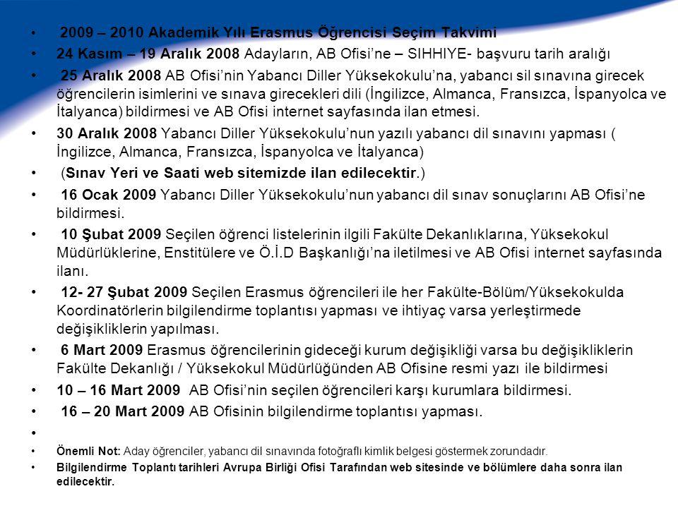 2009 – 2010 Akademik Yılı Erasmus Öğrencisi Seçim Takvimi 24 Kasım – 19 Aralık 2008 Adayların, AB Ofisi'ne – SIHHIYE- başvuru tarih aralığı 25 Aralık 2008 AB Ofisi'nin Yabancı Diller Yüksekokulu'na, yabancı sil sınavına girecek öğrencilerin isimlerini ve sınava girecekleri dili (İngilizce, Almanca, Fransızca, İspanyolca ve İtalyanca) bildirmesi ve AB Ofisi internet sayfasında ilan etmesi.
