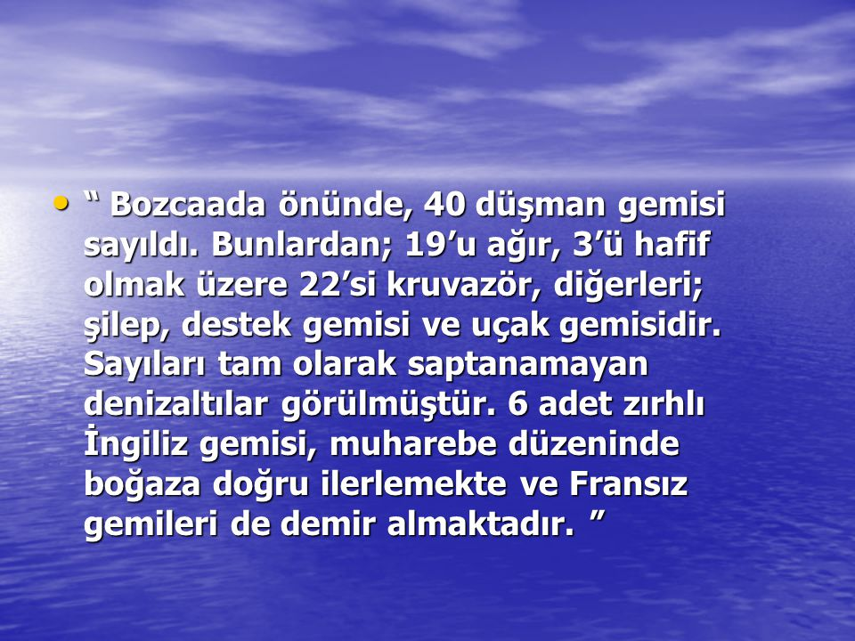 """"""" Bozcaada önünde, 40 düşman gemisi sayıldı. Bunlardan; 19'u ağır, 3'ü hafif olmak üzere 22'si kruvazör, diğerleri; şilep, destek gemisi ve uçak gemis"""