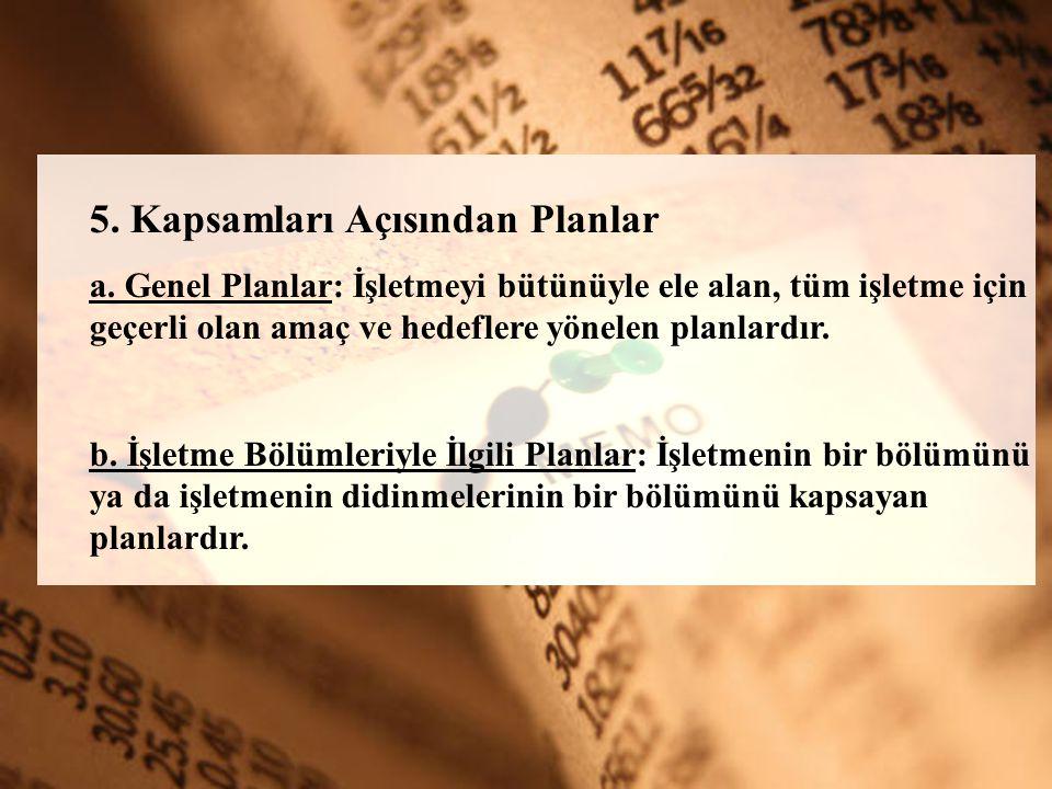 5. Kapsamları Açısından Planlar a. Genel Planlar: İşletmeyi bütünüyle ele alan, tüm işletme için geçerli olan amaç ve hedeflere yönelen planlardır. b.