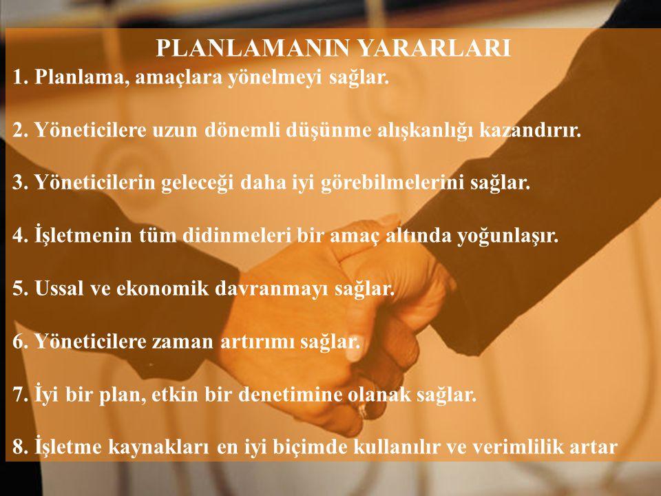 PLANLAMANIN YARARLARI 1. Planlama, amaçlara yönelmeyi sağlar. 2. Yöneticilere uzun dönemli düşünme alışkanlığı kazandırır. 3. Yöneticilerin geleceği d
