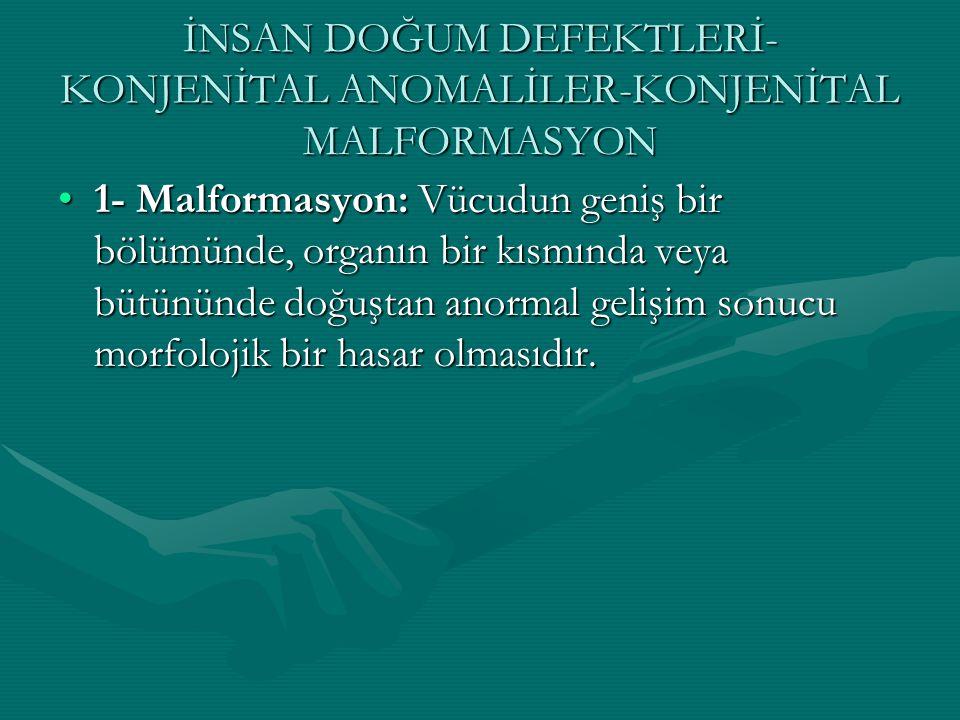 İNSAN DOĞUM DEFEKTLERİ- KONJENİTAL ANOMALİLER-KONJENİTAL MALFORMASYON 1- Malformasyon: Vücudun geniş bir bölümünde, organın bir kısmında veya bütününd