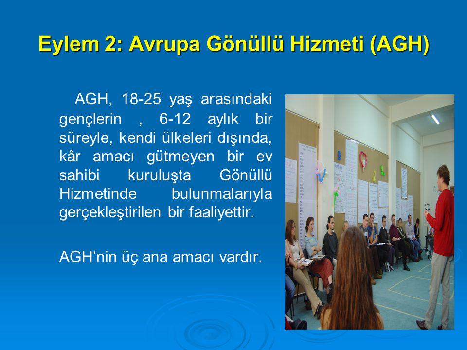 Eylem 2: Avrupa Gönüllü Hizmeti (AGH) AGH, 18-25 yaş arasındaki gençlerin, 6-12 aylık bir süreyle, kendi ülkeleri dışında, kâr amacı gütmeyen bir ev sahibi kuruluşta Gönüllü Hizmetinde bulunmalarıyla gerçekleştirilen bir faaliyettir.