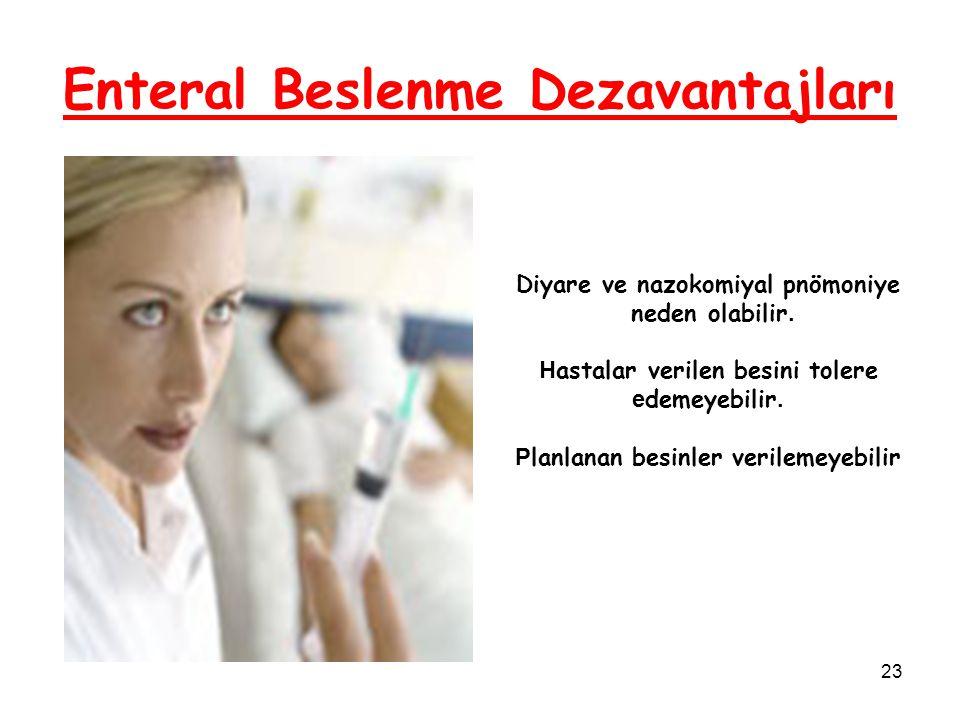 23 Enteral Beslenme Dezavantajları Diyare ve nazokomiyal pnömoniye neden olabilir. H astalar verilen besini tolere e demeyebilir. P lanlanan besinler
