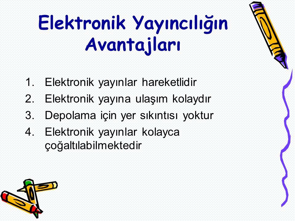 Elektronik Yayıncılığın Avantajları 1.Elektronik yayınlar hareketlidir 2.Elektronik yayına ulaşım kolaydır 3.Depolama için yer sıkıntısı yoktur 4.Elektronik yayınlar kolayca çoğaltılabilmektedir