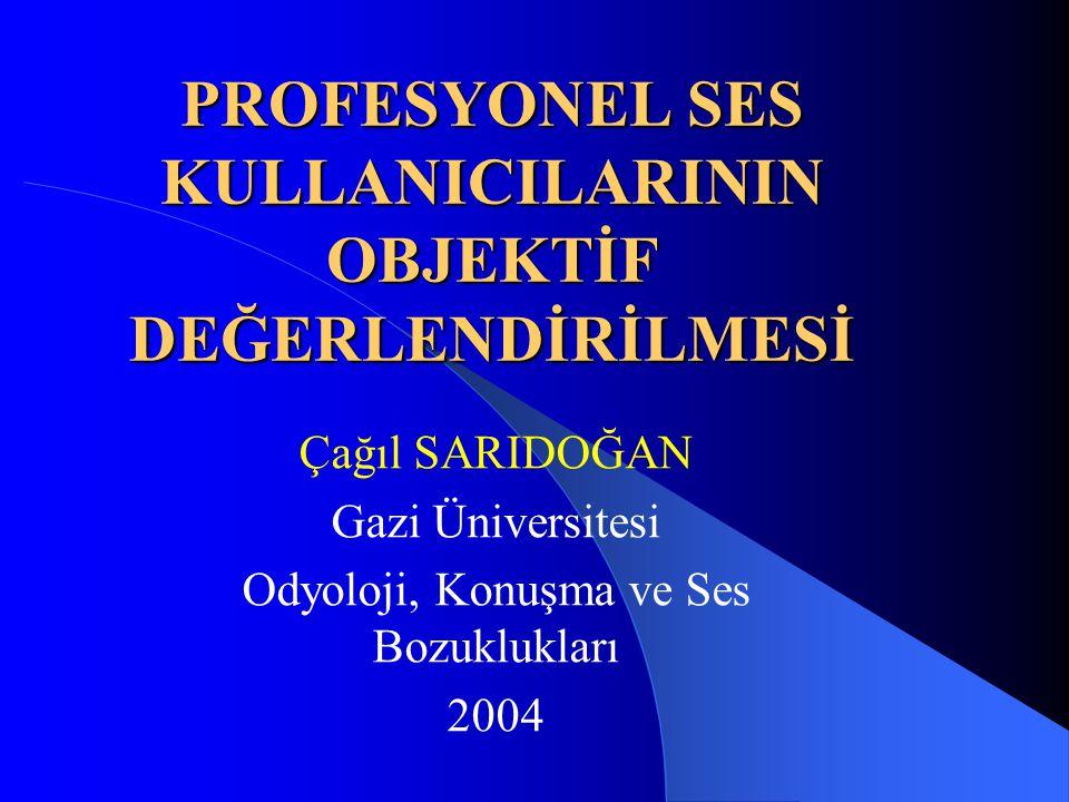 PROFESYONEL SES KULLANICILARININ OBJEKTİF DEĞERLENDİRİLMESİ Çağıl SARIDOĞAN Gazi Üniversitesi Odyoloji, Konuşma ve Ses Bozuklukları 2004