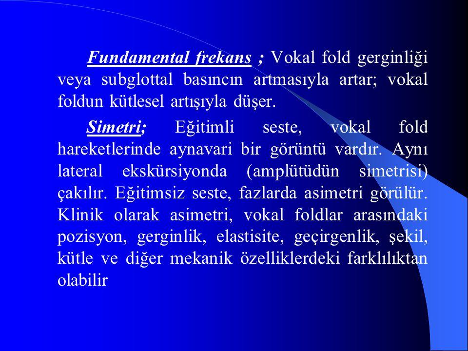 Fundamental frekans ; Vokal fold gerginliği veya subglottal basıncın artmasıyla artar; vokal foldun kütlesel artışıyla düşer. Simetri; Eğitimli seste,