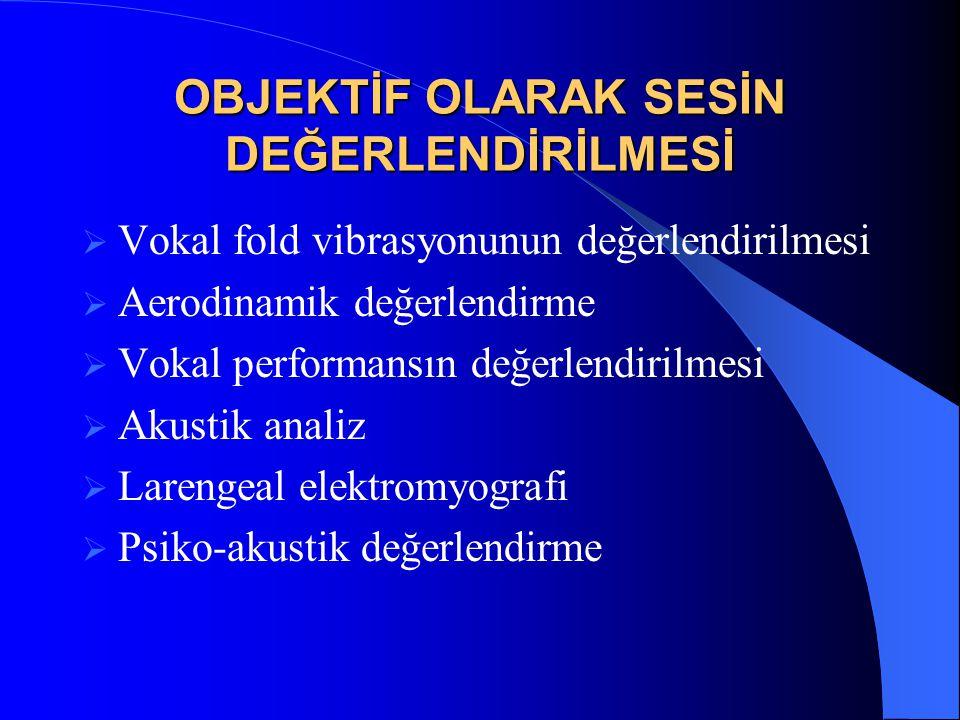 OBJEKTİF OLARAK SESİN DEĞERLENDİRİLMESİ  Vokal fold vibrasyonunun değerlendirilmesi  Aerodinamik değerlendirme  Vokal performansın değerlendirilmes