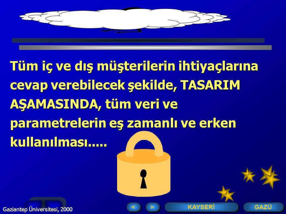 GAZÜ KAYSERİ > > < < Gaziantep Üniversitesi, 2000 2 Tüm iç ve dış müşterilerin ihtiyaçlarına cevap verebilecek şekilde, TASARIM AŞAMASINDA, tüm veri ve parametrelerin eş zamanlı ve erken kullanılması.....
