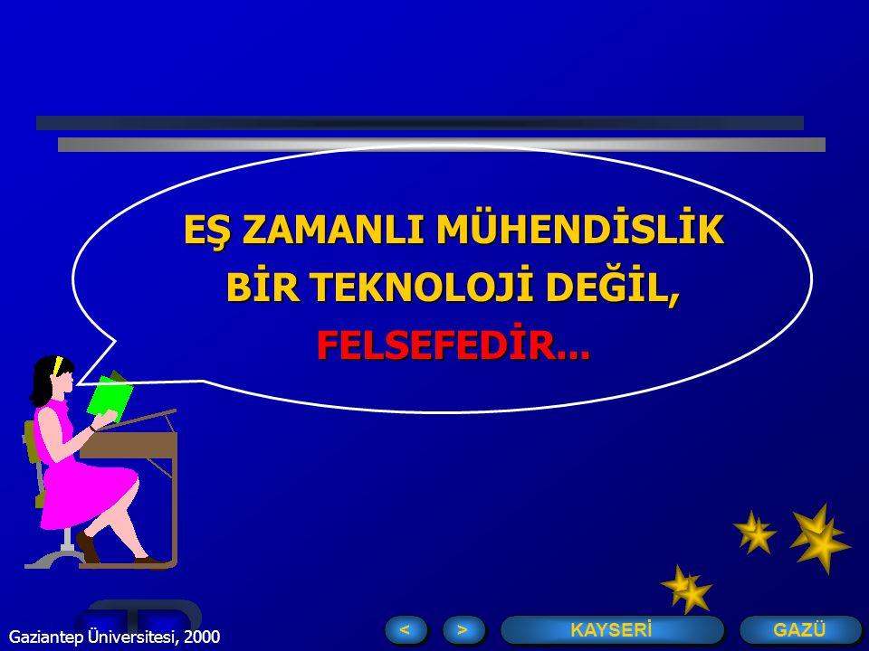 GAZÜ KAYSERİ > > < < Gaziantep Üniversitesi, 2000 7 EŞ ZAMANLI MÜHENDİSLİK BİR TEKNOLOJİ DEĞİL, FELSEFEDİR...