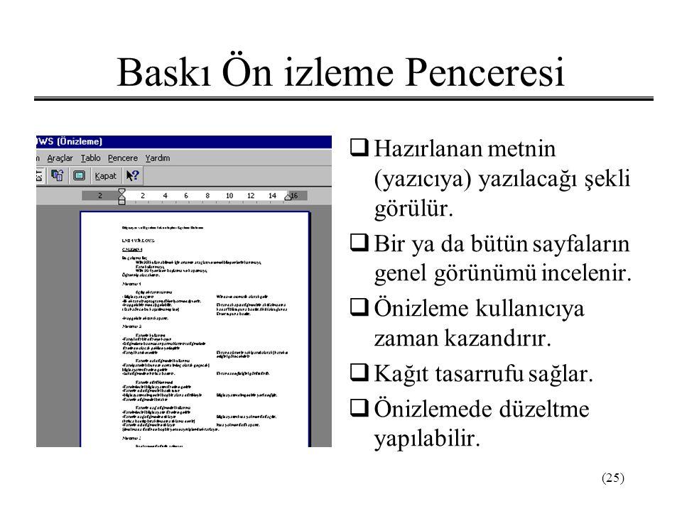 (25) Baskı Ön izleme Penceresi  Hazırlanan metnin (yazıcıya) yazılacağı şekli görülür.  Bir ya da bütün sayfaların genel görünümü incelenir.  Önizl