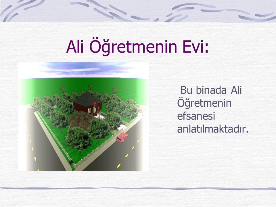 Ali Öğretmenin Evi: Bu binada Ali Öğretmenin efsanesi anlatılmaktadır.