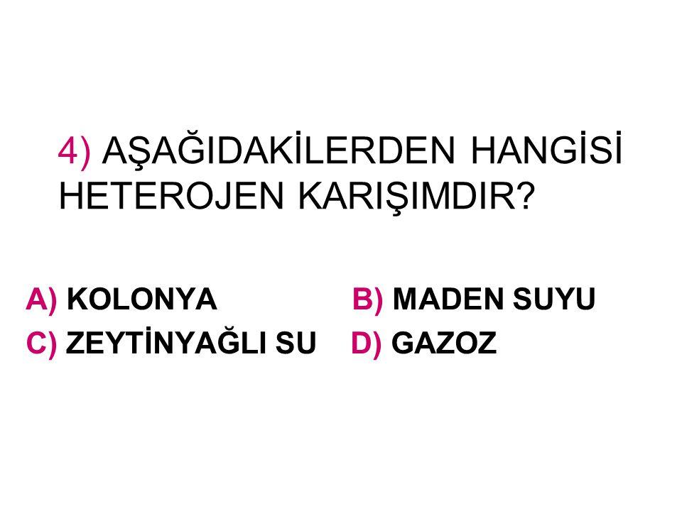 4) AŞAĞIDAKİLERDEN HANGİSİ HETEROJEN KARIŞIMDIR? A) KOLONYA B) MADEN SUYU C) ZEYTİNYAĞLI SU D) GAZOZ