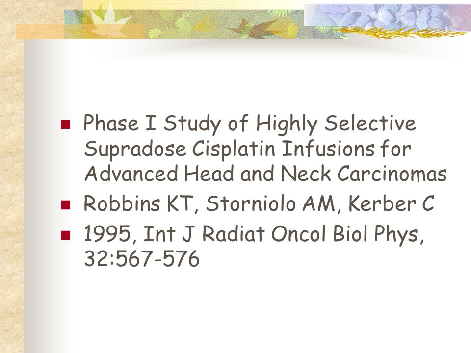 Phase I Study of Highly Selective Supradose Cisplatin Infusions for Advanced Head and Neck Carcinomas Robbins KT, Storniolo AM, Kerber C 1995, Int J Radiat Oncol Biol Phys, 32:567-576