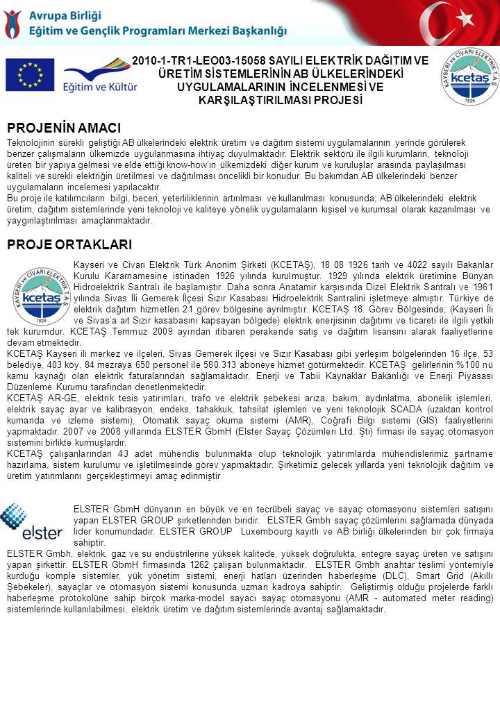 2010-1-TR1-LEO03-15058 SAYILI ELEKTRİK DAĞITIM VE ÜRETİM SİSTEMLERİNİN AB ÜLKELERİNDEKİ UYGULAMALARININ İNCELENMESİ VE KARŞILAŞTIRILMASI PROJESİ Teknolojinin sürekli geliştiği AB ülkelerindeki elektrik üretim ve dağıtım sistemi uygulamalarının yerinde görülerek benzer çalışmaların ülkemizde uygulanmasına ihtiyaç duyulmaktadır.