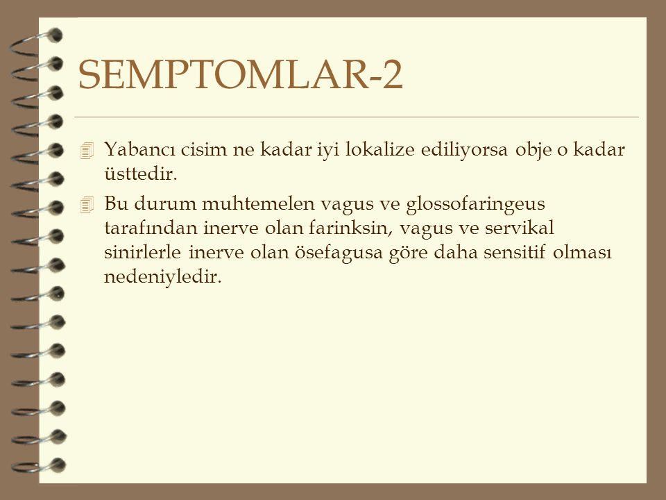 SEMPTOMLAR-2 4 Yabancı cisim ne kadar iyi lokalize ediliyorsa obje o kadar üsttedir. 4 Bu durum muhtemelen vagus ve glossofaringeus tarafından inerve