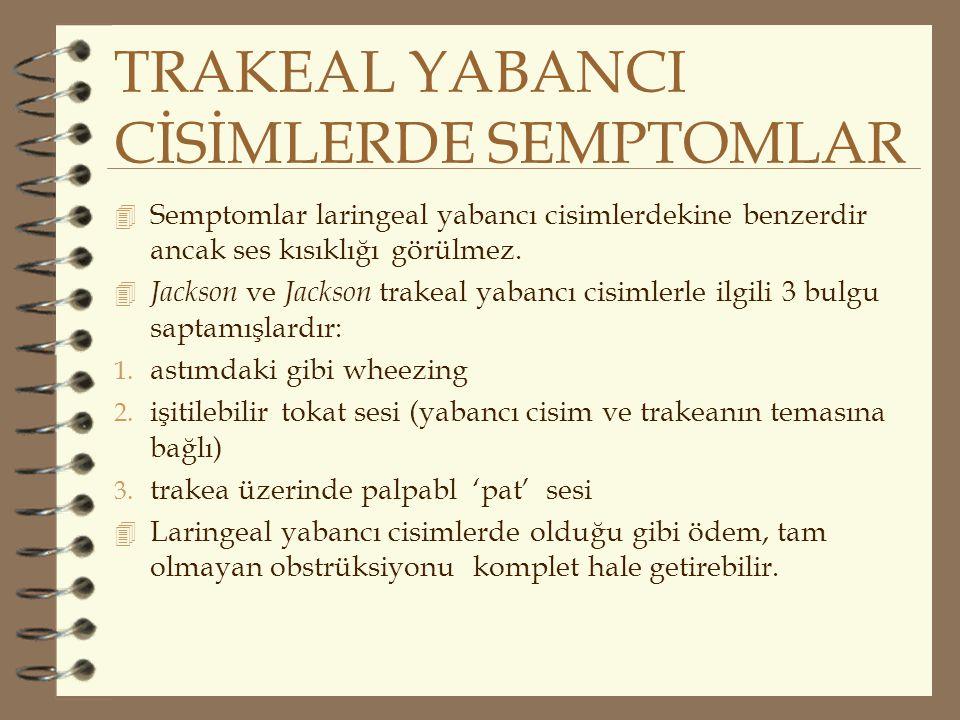 TRAKEAL YABANCI CİSİMLERDE SEMPTOMLAR 4 Semptomlar laringeal yabancı cisimlerdekine benzerdir ancak ses kısıklığı görülmez. 4 Jackson ve Jackson trake