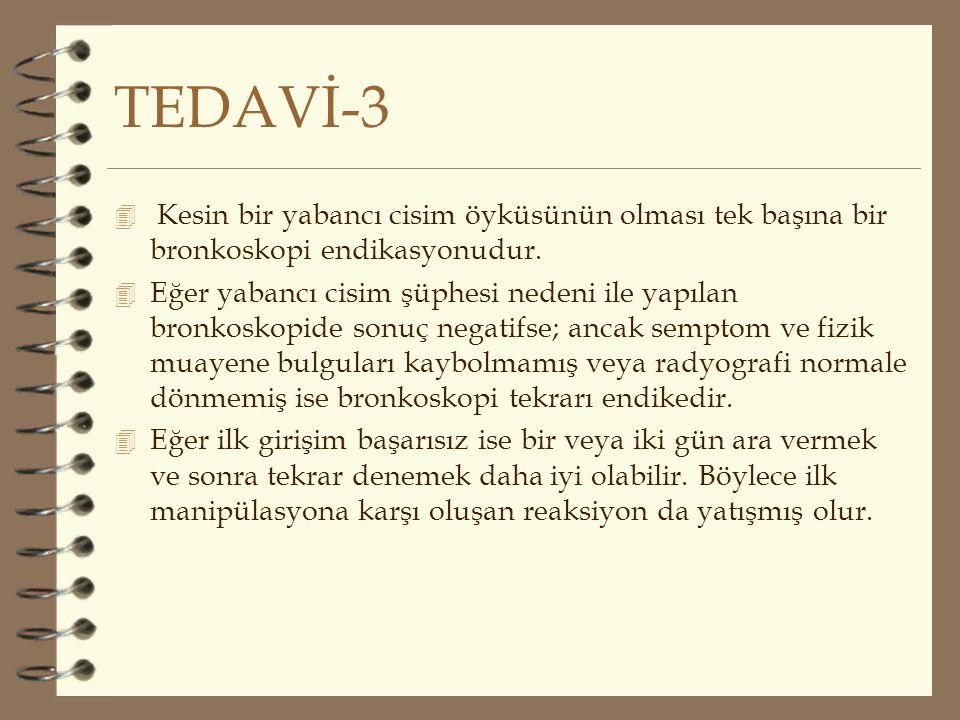 TEDAVİ-3 4 Kesin bir yabancı cisim öyküsünün olması tek başına bir bronkoskopi endikasyonudur. 4 Eğer yabancı cisim şüphesi nedeni ile yapılan bronkos