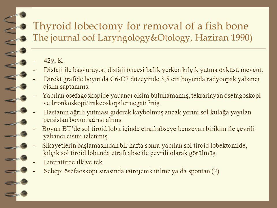 Thyroid lobectomy for removal of a fish bone The journal oof Laryngology&Otology, Haziran 1990) - 42y, K - Disfaji ile başvuruyor, disfaji öncesi balı