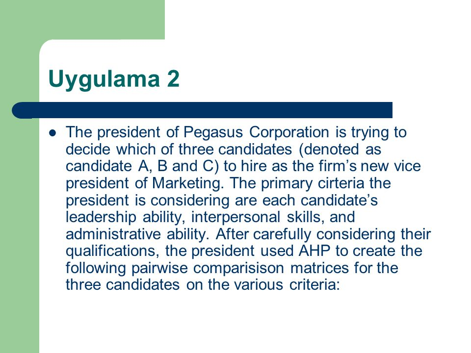 Uygulama 2 The president of Pegasus Corporation is trying to decide which of three candidates (denoted as candidate A, B and C) to hire as the firm's new vice president of Marketing.