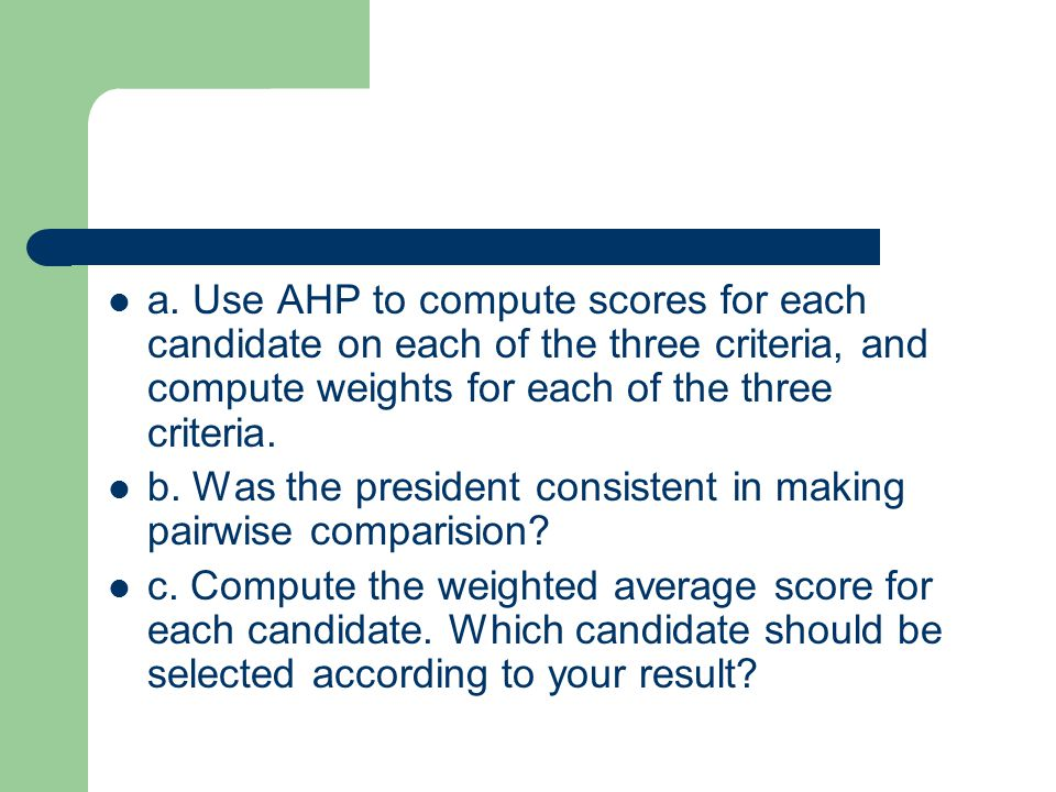 a. Use AHP to compute scores for each candidate on each of the three criteria, and compute weights for each of the three criteria. b. Was the presiden