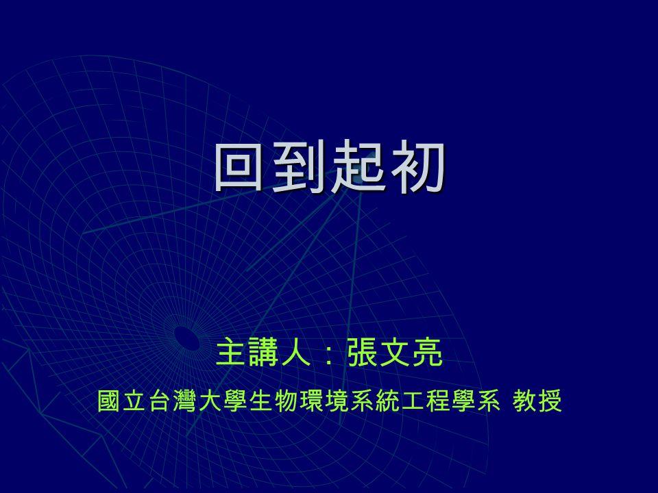 回到起初 主講人:張文亮 國立台灣大學生物環境系統工程學系 教授