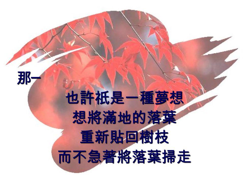 那 ─ 那 ─也許祇是一種夢想想將滿地的落葉重新貼回樹枝而不急著將落葉掃走