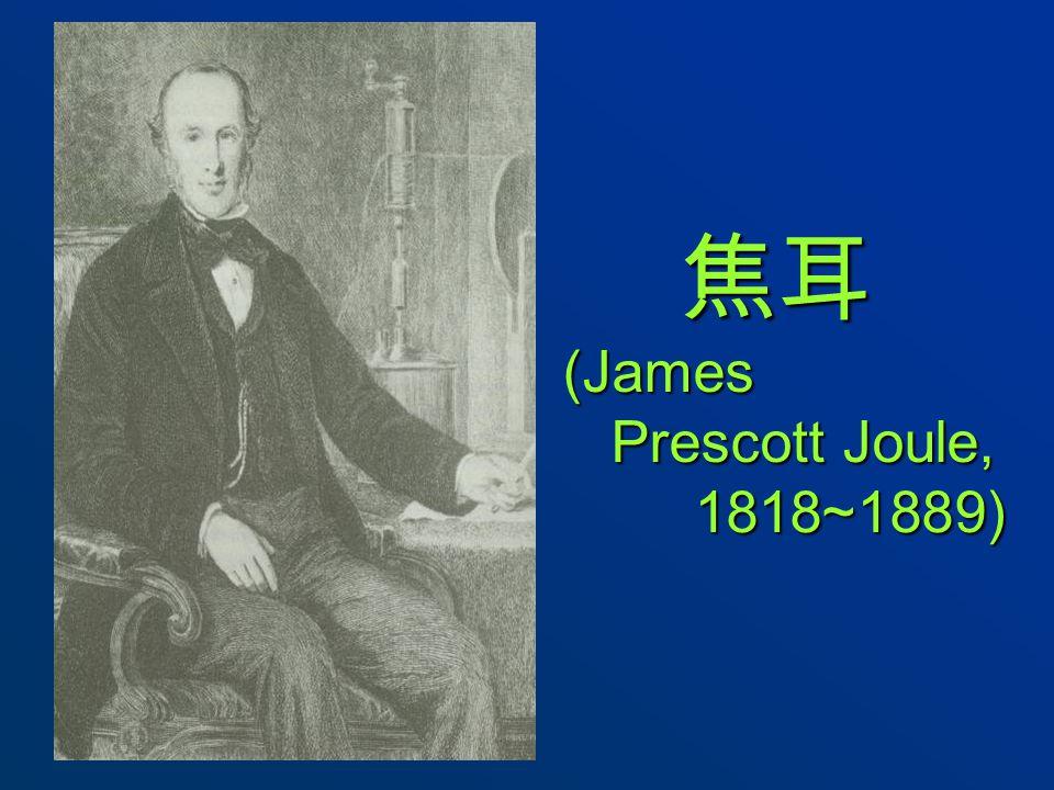 焦耳 (James Prescott Joule, 1818~1889) 焦耳 (James Prescott Joule, 1818~1889)