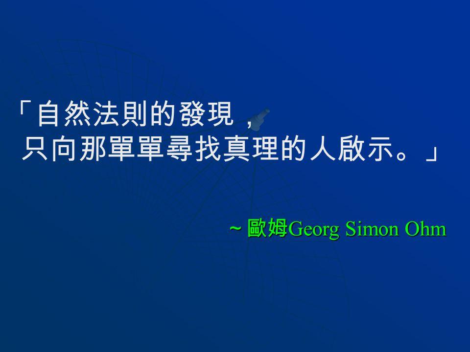 「自然法則的發現, 只向那單單尋找真理的人啟示。」 ~歐姆 Georg Simon Ohm