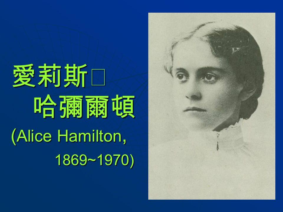 愛莉斯‧ 哈彌爾頓 ( Alice Hamilton, 1869~1970)