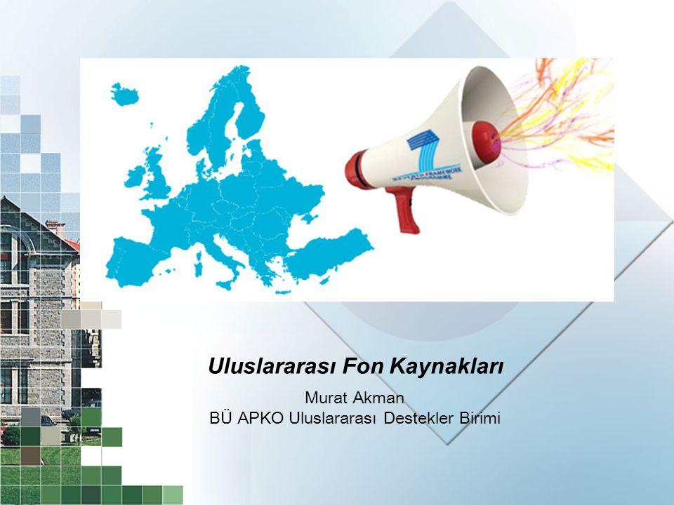 Uluslararası Fon Kaynakları Murat Akman BÜ APKO Uluslararası Destekler Birimi