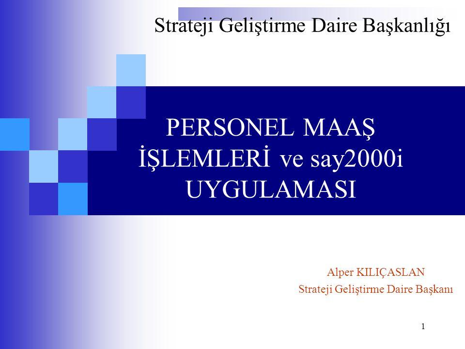 1 PERSONEL MAAŞ İŞLEMLERİ ve say2000i UYGULAMASI Strateji Geliştirme Daire Başkanlığı Alper KILIÇASLAN Strateji Geliştirme Daire Başkanı