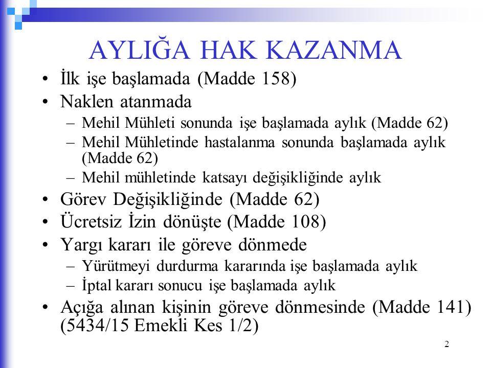 2 AYLIĞA HAK KAZANMA İlk işe başlamada (Madde 158) Naklen atanmada –Mehil Mühleti sonunda işe başlamada aylık (Madde 62) –Mehil Mühletinde hastalanma sonunda başlamada aylık (Madde 62) –Mehil mühletinde katsayı değişikliğinde aylık Görev Değişikliğinde (Madde 62) Ücretsiz İzin dönüşte (Madde 108) Yargı kararı ile göreve dönmede –Yürütmeyi durdurma kararında işe başlamada aylık –İptal kararı sonucu işe başlamada aylık Açığa alınan kişinin göreve dönmesinde (Madde 141) (5434/15 Emekli Kes 1/2)