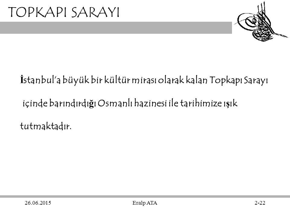 26.06.2015Eralp ATA2-22 TOPKAPI SARAYI İ stanbul'a büyük bir kültür mirası olarak kalan Topkapı Sarayı içinde barındırdı ğ ı Osmanlı hazinesi ile tari