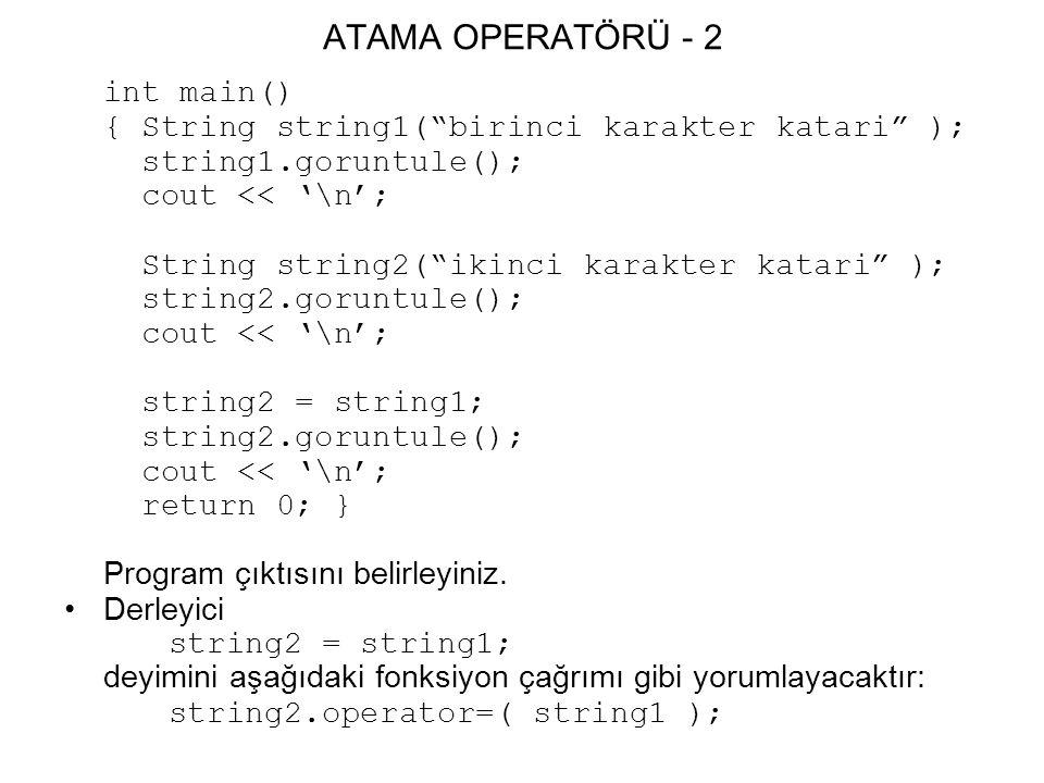 ATAMA OPERATÖRÜ - 2 int main() { String string1( birinci karakter katari ); string1.goruntule(); cout << '\n'; String string2( ikinci karakter katari ); string2.goruntule(); cout << '\n'; string2 = string1; string2.goruntule(); cout << '\n'; return 0; } Program çıktısını belirleyiniz.