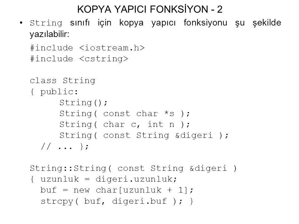 KOPYA YAPICI FONKSİYON - 2 String sınıfı için kopya yapıcı fonksiyonu şu şekilde yazılabilir: #include class String { public: String(); String( const char *s ); String( char c, int n ); String( const String &digeri ); //...