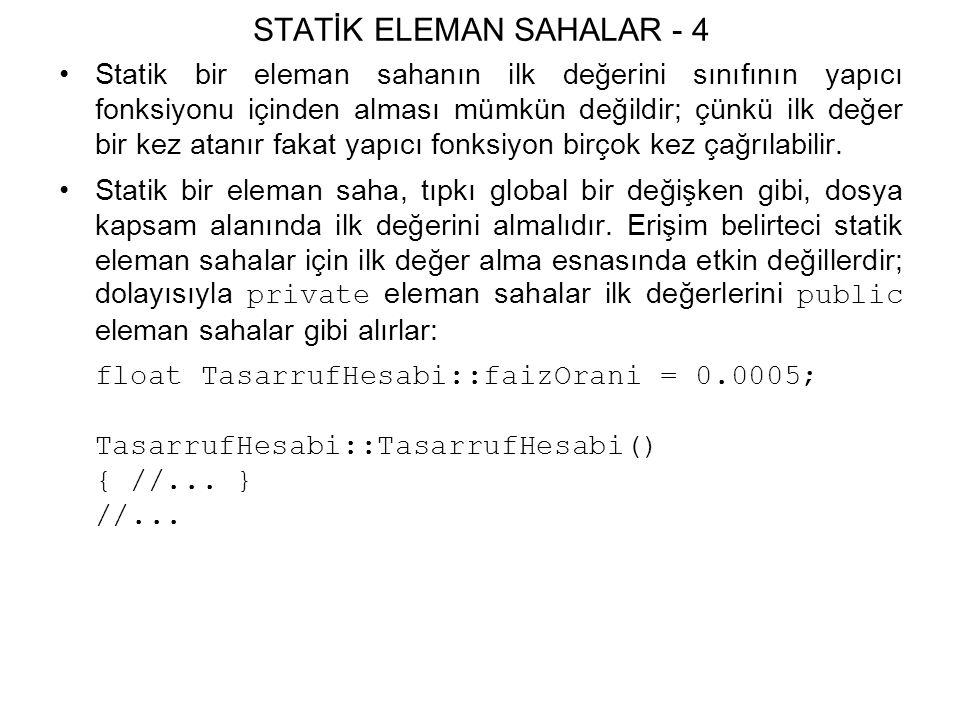 STATİK ELEMAN SAHALAR - 4 Statik bir eleman sahanın ilk değerini sınıfının yapıcı fonksiyonu içinden alması mümkün değildir; çünkü ilk değer bir kez atanır fakat yapıcı fonksiyon birçok kez çağrılabilir.
