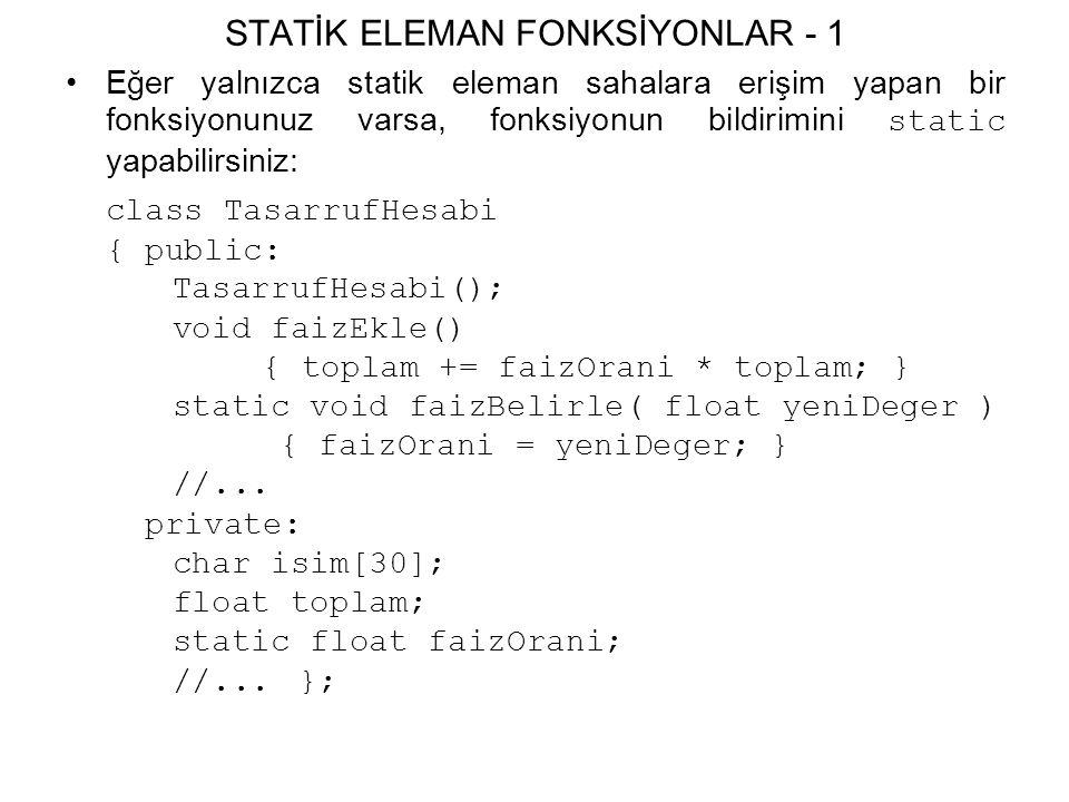 STATİK ELEMAN FONKSİYONLAR - 1 Eğer yalnızca statik eleman sahalara erişim yapan bir fonksiyonunuz varsa, fonksiyonun bildirimini static yapabilirsiniz: class TasarrufHesabi { public: TasarrufHesabi(); void faizEkle() { toplam += faizOrani * toplam; } static void faizBelirle( float yeniDeger ) { faizOrani = yeniDeger; } //...