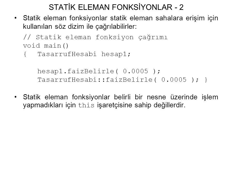 STATİK ELEMAN FONKSİYONLAR - 2 Statik eleman fonksiyonlar statik eleman sahalara erişim için kullanılan söz dizim ile çağrılabilirler: // Statik eleman fonksiyon çağrımı void main() {TasarrufHesabi hesap1; hesap1.faizBelirle( 0.0005 ); TasarrufHesabi::faizBelirle( 0.0005 ); } Statik eleman fonksiyonlar belirli bir nesne üzerinde işlem yapmadıkları için this işaretçisine sahip değillerdir.