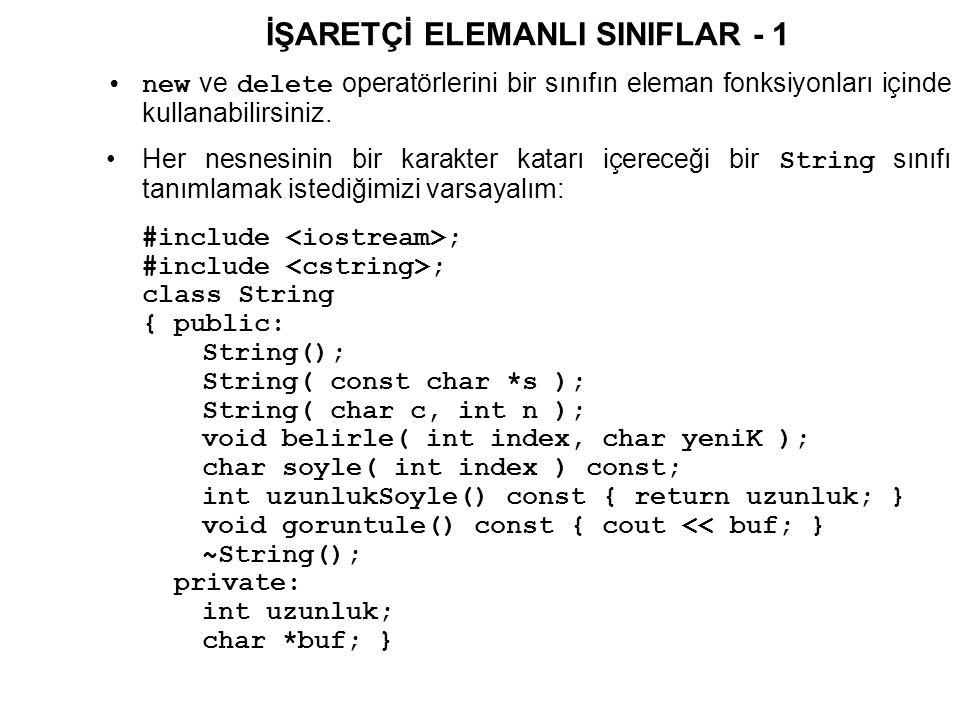 İŞARETÇİ ELEMANLI SINIFLAR - 2 // Varsayilan Yapici Fonksiyon String::String() { buf = 0; uzunluk = 0; } // const char * alan Yapici Fonksiyon String::String( const char * s ) { uzunluk = strlen( s ); buf = new char[uzunluk + 1]; strcpy( buf, s ); } // char ve int alan Yapici Fonksiyon String::String( char c, int n ) { uzunluk = n; buf = new char[uzunluk + 1]; memset( buf, c, uzunluk ); buf[uzunluk] = '\n'; }