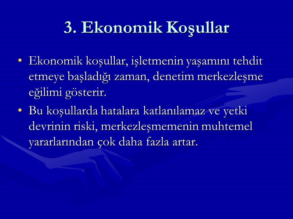 3. Ekonomik Koşullar Ekonomik koşullar, işletmenin yaşamını tehdit etmeye başladığı zaman, denetim merkezleşme eğilimi gösterir.Ekonomik koşullar, işl