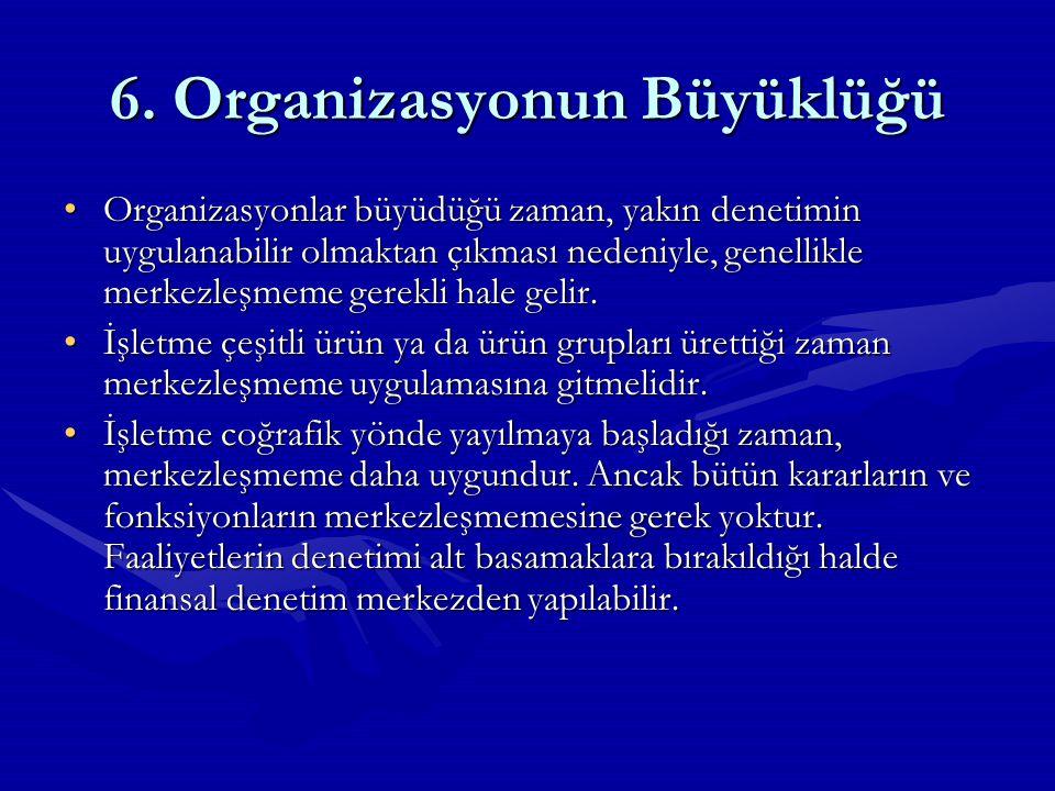 6. Organizasyonun Büyüklüğü Organizasyonlar büyüdüğü zaman, yakın denetimin uygulanabilir olmaktan çıkması nedeniyle, genellikle merkezleşmeme gerekli