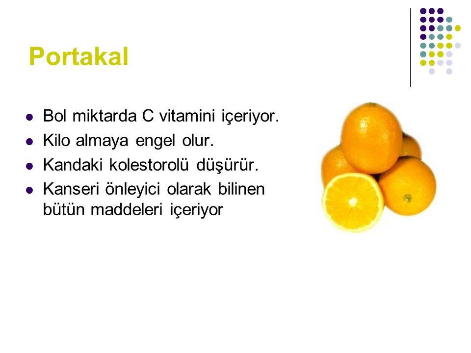 Portakal Bol miktarda C vitamini içeriyor. Kilo almaya engel olur. Kandaki kolestorolü düşürür. Kanseri önleyici olarak bilinen bütün maddeleri içeriy