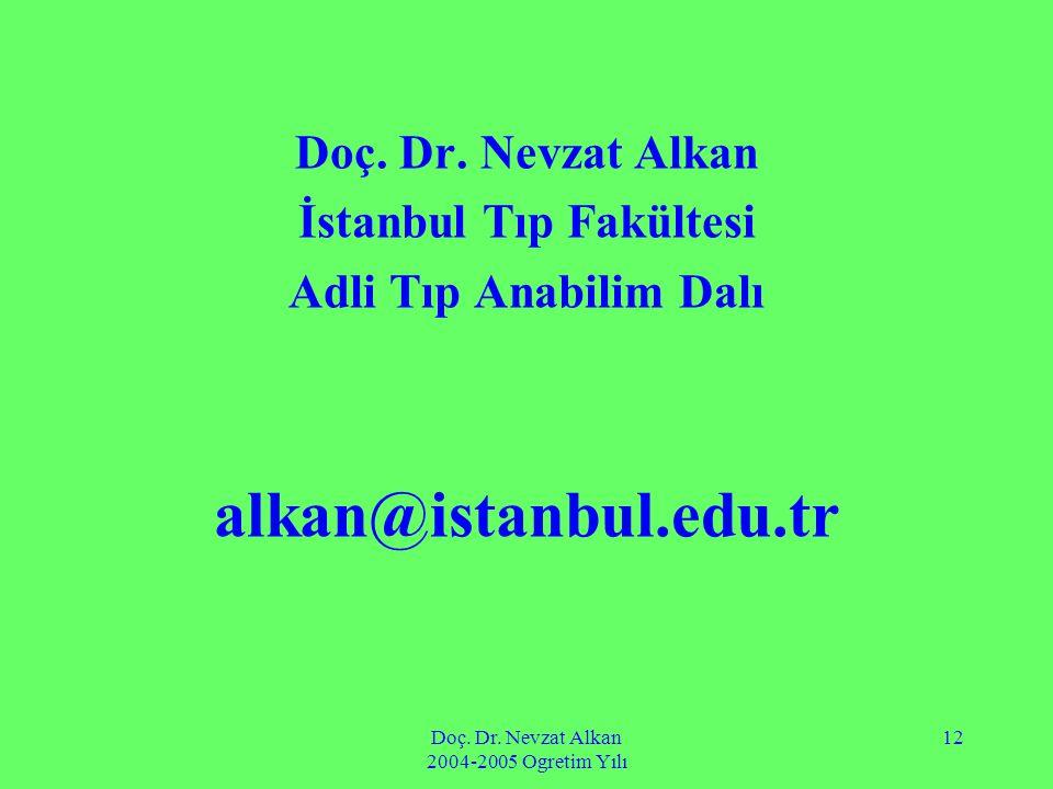 Doç. Dr. Nevzat Alkan 2004-2005 Ogretim Yılı 12 Doç. Dr. Nevzat Alkan İstanbul Tıp Fakültesi Adli Tıp Anabilim Dalı alkan@istanbul.edu.tr