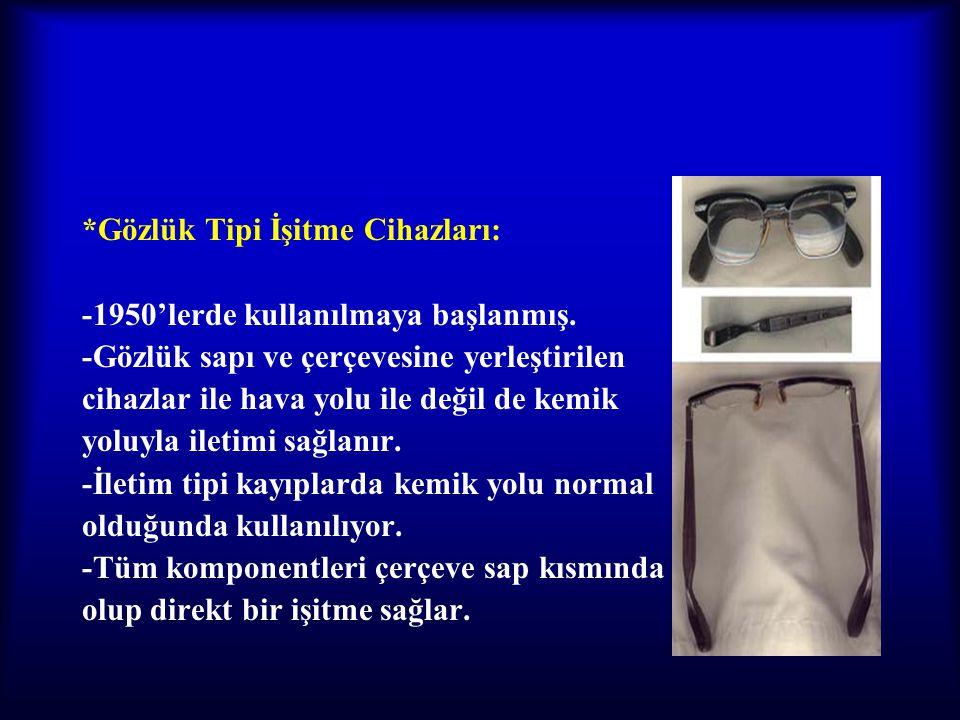 *Gözlük Tipi İşitme Cihazları: -1950'lerde kullanılmaya başlanmış. -Gözlük sapı ve çerçevesine yerleştirilen cihazlar ile hava yolu ile değil de kemik